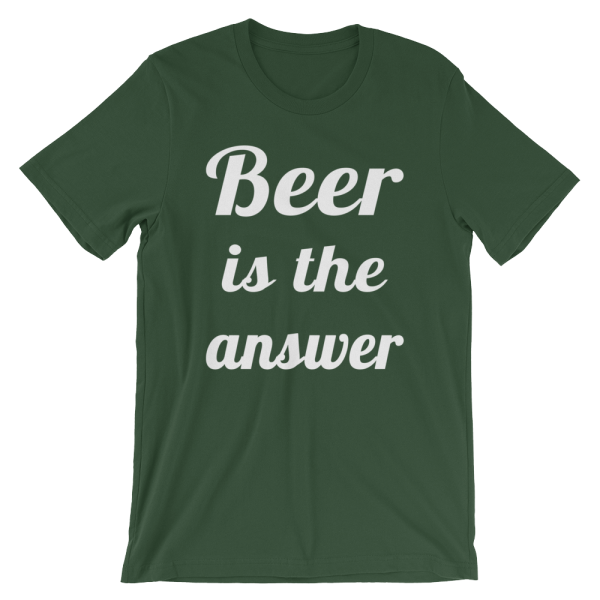 Beer Is The Answer Forest Green T-Shirt