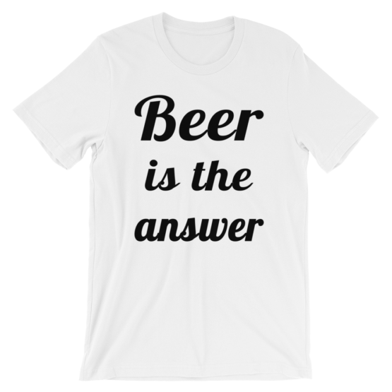 Beer Is The Answer White T-Shirt