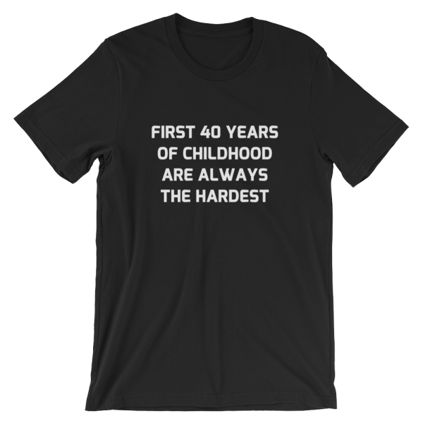 First 40 years of childhood are always the hardest black T-Shirt