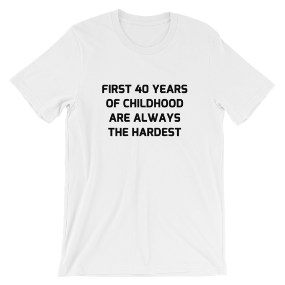 First 40 years of childhood are always the hardest white T-Shirt