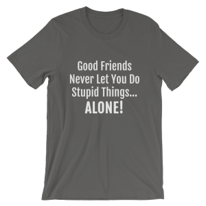 Good Friends Never Let You Do Stupid Things Alone Asphalt T-Shirt