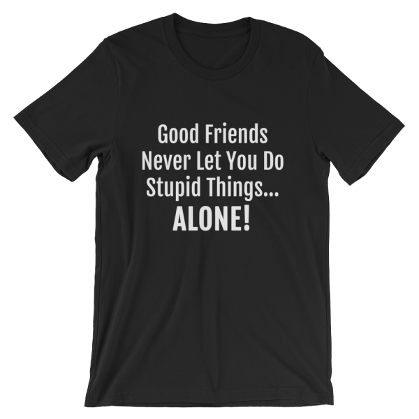 Good Friends Never Let You Do Stupid Things Alone Black T-Shirt