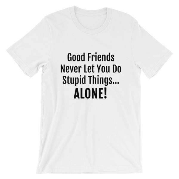 Good Friends Never Let You Do Stupid Things Alone White T-Shirt