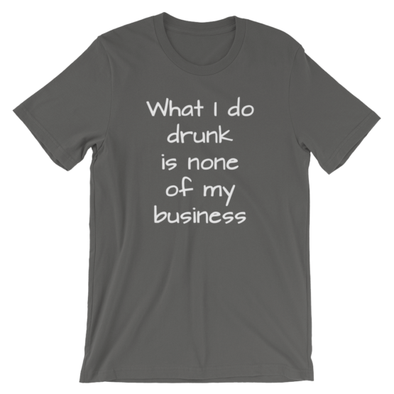 What I Do Drunk Is None Of My Business Short Sleeve Jersey Asphalt T-Shirt
