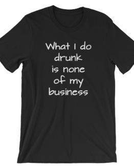 What I Do Drunk Is None Of My Business Short Sleeve Jersey Black T-Shirt