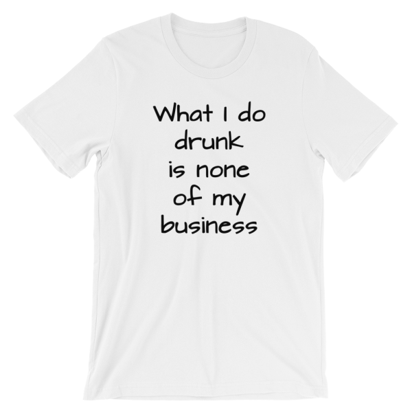 What I Do Drunk Is None Of My Business Short Sleeve Jersey White T-Shirt