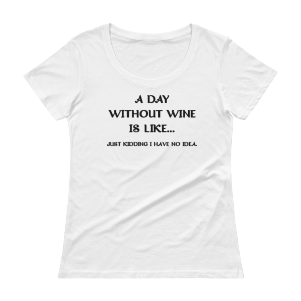 A Day Without Wine Is Like...Just Kidding I Have No Idea Ladies White T-Shirt