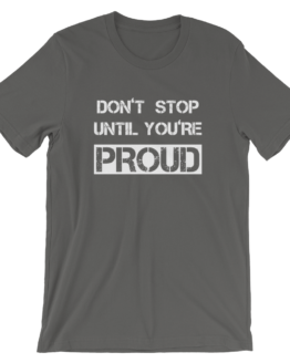 Don't Stop Until You're Proud Asphalt T- Shirt