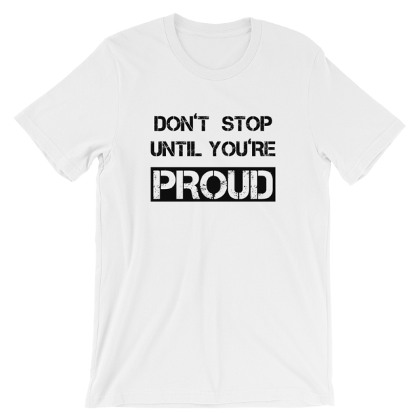 Don't Stop Until You're Proud White T- Shirt
