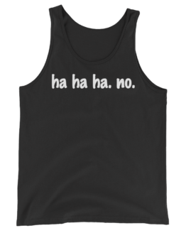 Ha ha ha. No. Unisex Black Tank Top