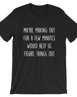 Maybe Making Out For A Few Minutes Would Help Us Figure Things Out Short Sleeve Jersey Black T-Shirt