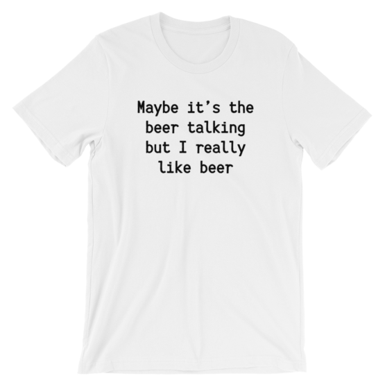 Maybe It's The Beer Talking But I Really Like Beer Short Sleeve Jersey White T-Shirt