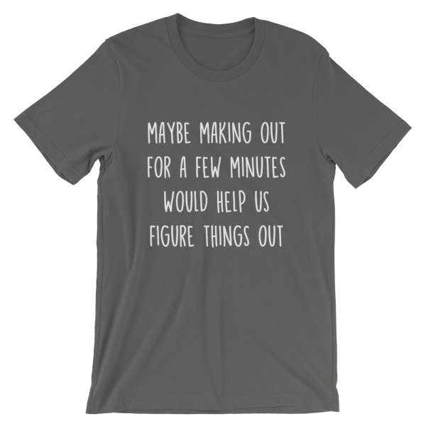 Maybe Making Out For A Few Minutes Would Help Us Figure Things Out Short Sleeve Jersey Asphalt T-Shirt
