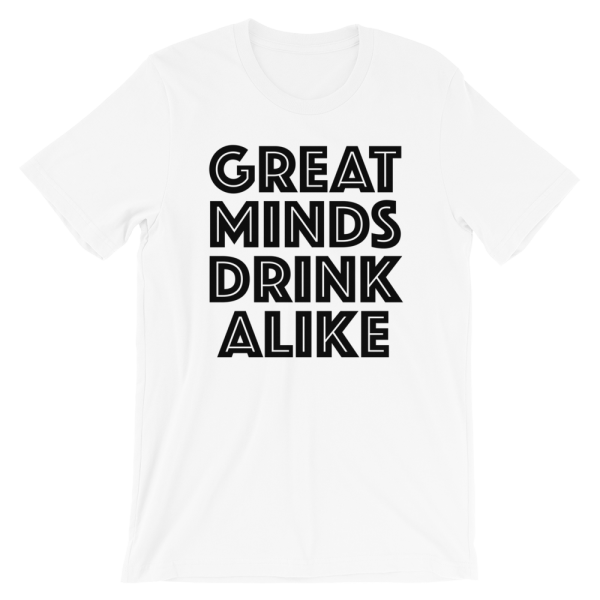 Great Minds Drink Alike White T-Shirt