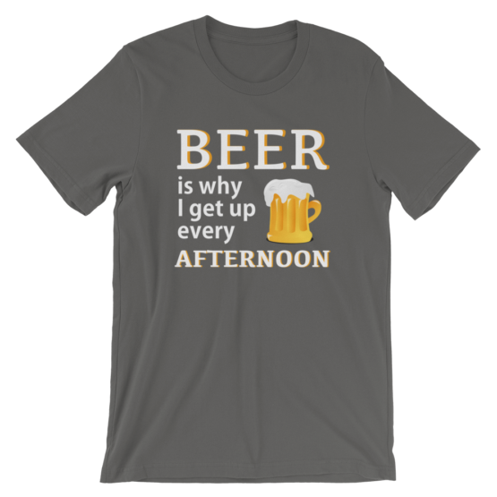 Beer Is Why I Get Up Every Afternoon Asphalt T-Shirt