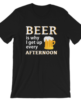 Beer Is Why I Get Up Every Afternoon Black T-Shirt