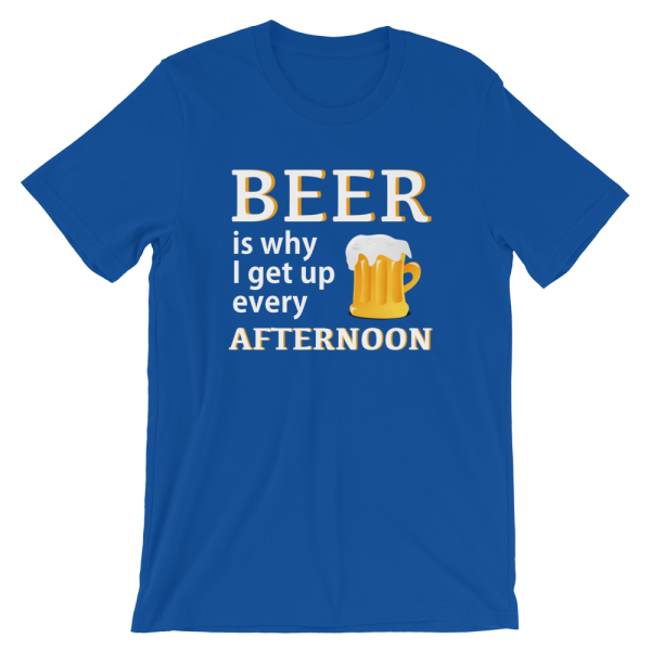 Beer Is Why I Get Up Every Afternoon Blue T-Shirt