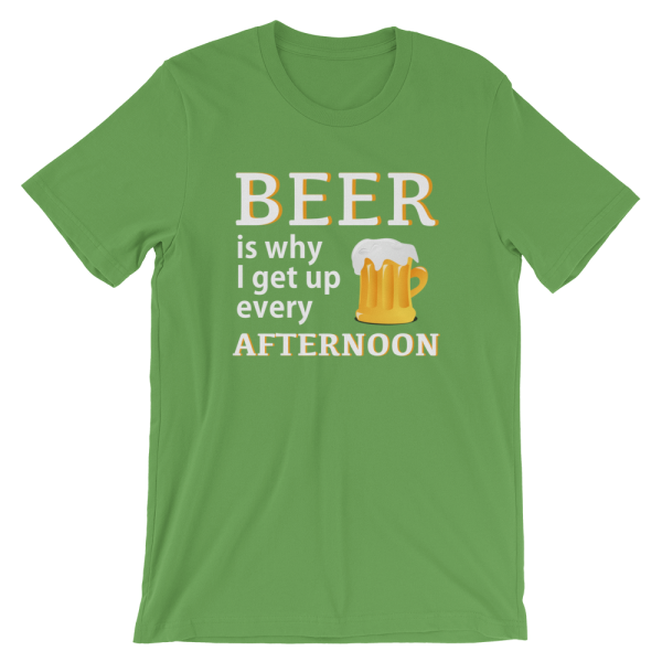 Beer Is Why I Get Up Every Afternoon Green T-Shirt
