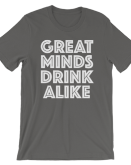 Great Minds Drink Alike Asphalt T-Shirt