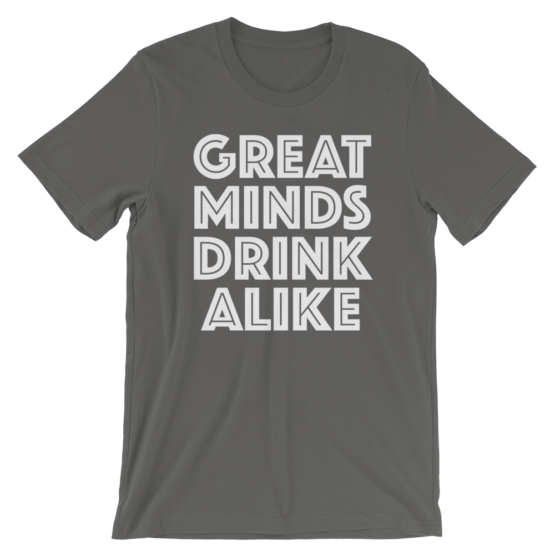 Great Minds Drink Alike Asphalt T-Shirt