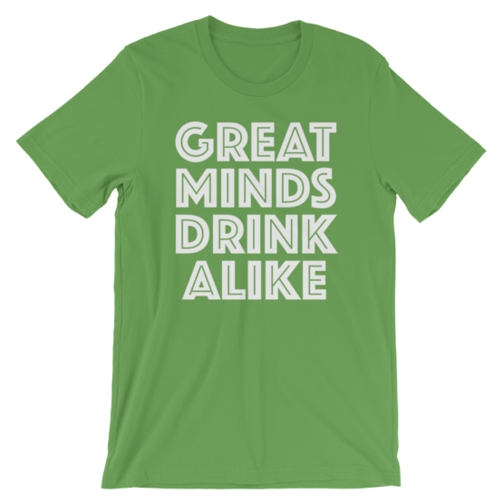 Great Minds Drink Alike Green T-Shirt