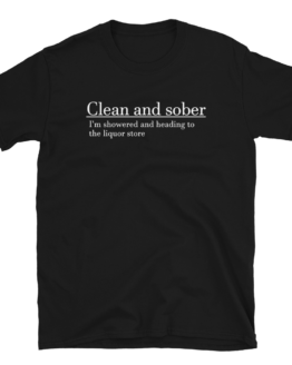 Clean And Sober I'm Showered And Heading To The Liquor Store Short-Sleeve Unisex Black T-Shirt