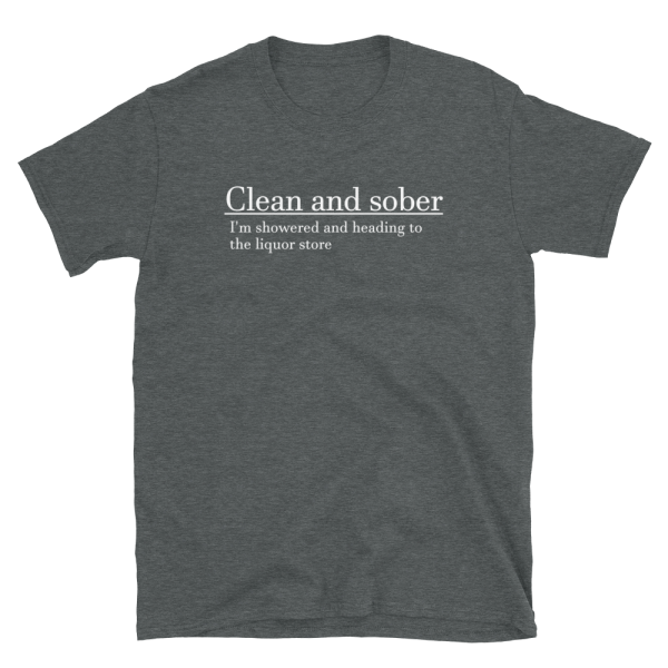 Clean And Sober I'm Showered And Heading To The Liquor Store Short-Sleeve Unisex Dark Heather T-Shirt