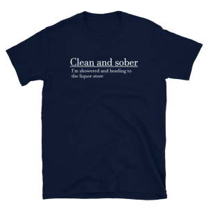 Clean And Sober I'm Showered And Heading To The Liquor Store Short-Sleeve Unisex Navy T-Shirt