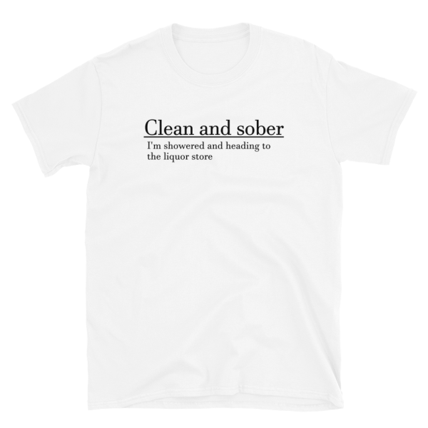 Clean And Sober I'm Showered And Heading To The Liquor Store Short-Sleeve Unisex White T-Shirt