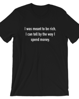 I Was Meant To Be Rich, I Can Tell By The Way I Spend Money Short-Sleeve Unisex Black T-Shirt