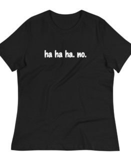 Ha Ha Ha. No. Women's Relaxed Black T-Shirt