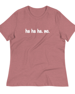 Ha Ha Ha. No. Women's Relaxed Heather Mauve T-Shirt