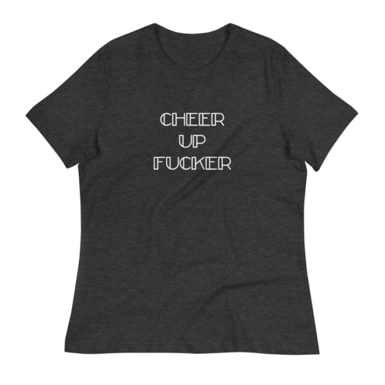 Cheer Up Fucker Women's Relaxed Dark Grey Heather T-Shirt