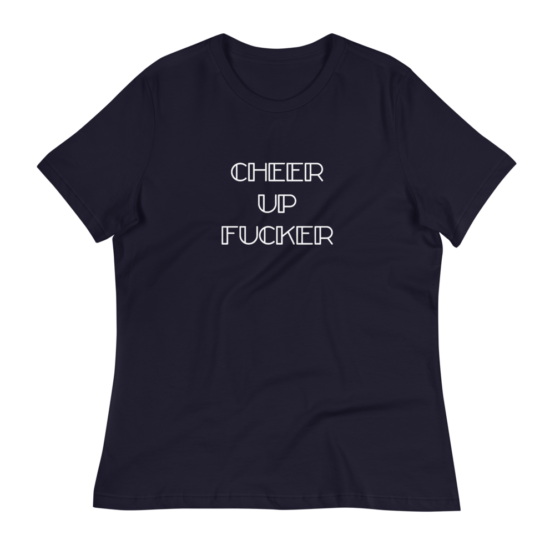 Cheer Up Fucker Women's Relaxed Navy T-Shirt
