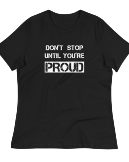 Don't Stop Until You're Proud Women's Relaxed Black T-Shirt