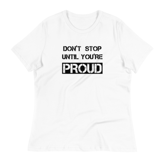 Don't Stop Until You're Proud Women's Relaxed White T-Shirt
