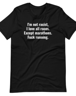 I'm Not Racist, I Love All Races. Except Marathons. Fuck Running Black T-Shirt