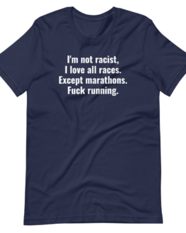 I'm Not Racist, I Love All Races. Except Marathons. Fuck Running Navy T-Shirt