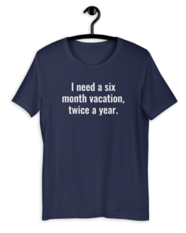 I Need a Six Month Vacation Unisex T-Shirt Navy