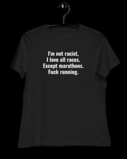 'm Not Racist. I Love All Races. Except Marathons. Fuck Running Women's Relaxed T-Shirt