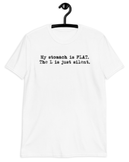 My Stomach Is Flat. The L Is Just Silent Unisex White T-Shirt